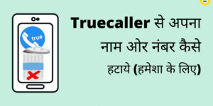 Truecaller से अपना Name ओर Number कैसे हटाये